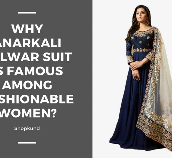 Why Anarkali Salwar Suit Is Famous Among Fashionable Women?