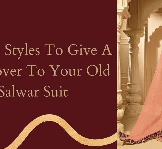 5 New Styles To Give A Makeover To Your Old Salwar Suit